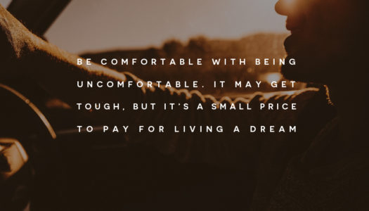 Be comfortable with being uncomfortable. It may get tough, but it's a small price to pay for living a dream.