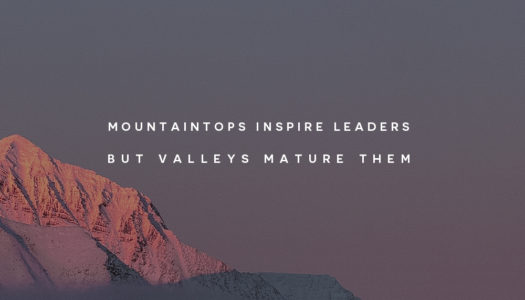 Mountaintops inspire leaders but valleys mature them