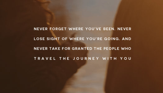 Never forget where you've been. Never lose sight of where you're going.