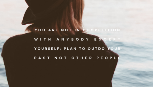 You are not in competition with anybody except yourself; plan to outdo your past not other people.