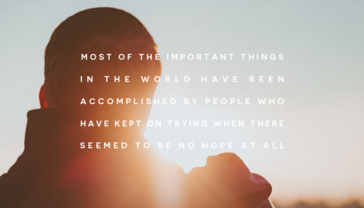 Most of the important things in the world have been accomplished by people who have kept on trying when there seemed to be no hope at all
