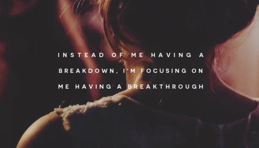 Instead of me having a breakdown, I'm focusing on me having a breakthrough
