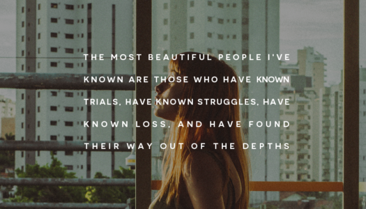 The most beautiful people I've known are those who have known trials, have known struggles, have known loss, and have found their way out of the depths