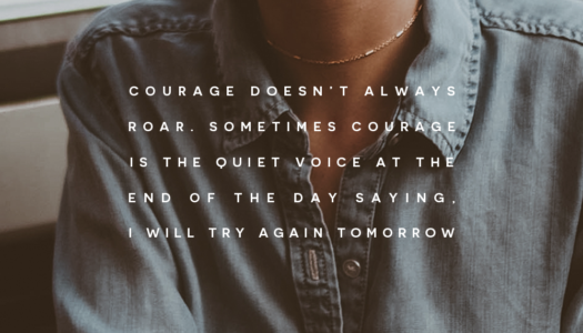 Courage doesn't always roar. Sometimes courage is the quiet voice at the end of the day saying, I will try again tomorrow.