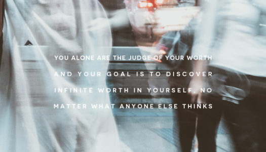 You alone are the judge of your worth and your goal is to discover infinite worth in yourself, no matter what anyone else thinks.