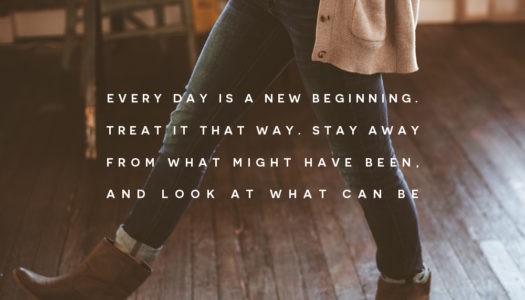 Every day is a new beginning. Treat it that way. Stay away from what might have been, and look at what can be.