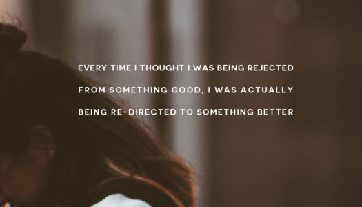 Every time I thought I was being rejected from something good, I was actually being re-directed to something better