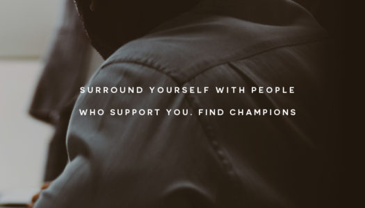 Surround yourself with people who support you. Find champions