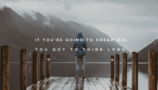 If you're going to dream big, you got to think long.
