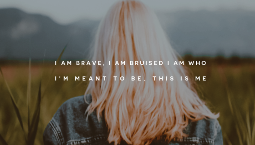 I am brave, I am bruised. I am who I'm meant to be, this is me