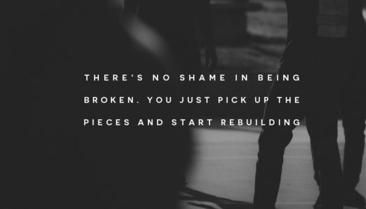 There's no shame in being broken. You just pick up the pieces and start rebuilding.
