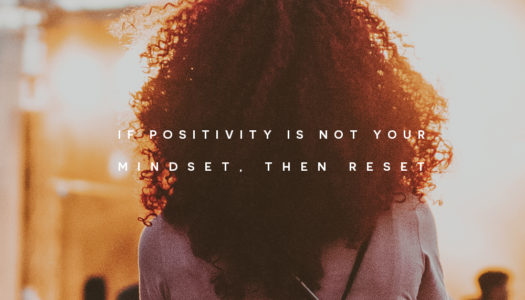 If positivity is not your mindset, then reset.