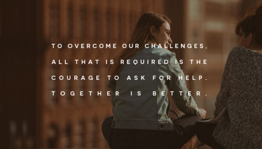 To overcome our challenges, all that is required is the courage to ask for help.