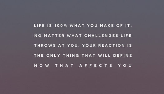 Life is 100% what you make of it. No matter what challenges life throws at you, your reaction is the only thing that will define how that affects you