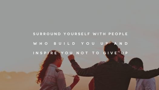 Surround yourself with people who build you up and inspire you not to give up