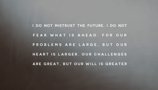 For our problems are large, but our heart is larger. Our challenges are great, but our will is greater.