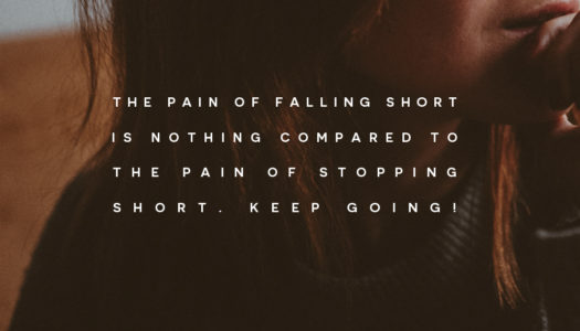 The pain of falling short is nothing compared to the pain of stopping short. Keep going!