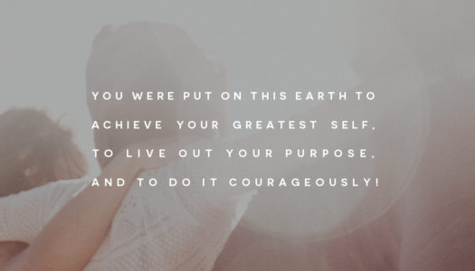 You were put on this earth to achieve your greatest self, to live out your purpose, and to do it courageously!