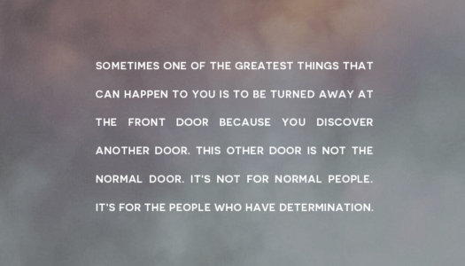 Sometimes one of the greatest things that can happen to you is to be turned away at the front door because you discover another door.