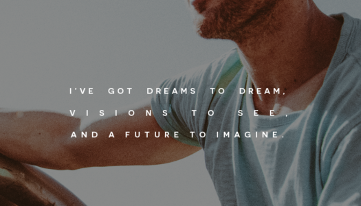 I've got dreams to dream, visions to see, and a future to imagine.