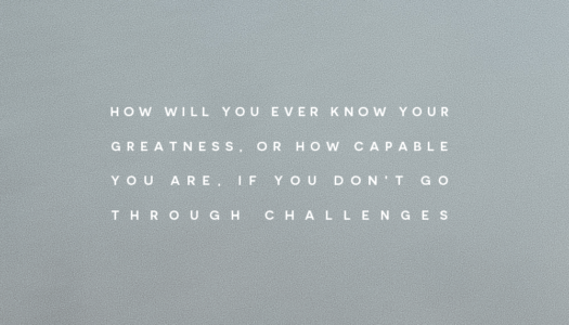 How will you ever know your greatness, or how capable you are, if you don't go through challenges.