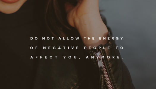 Do not allow the energy of negative people to affect you, anymore.