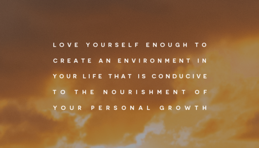 Love yourself enough to create an environment in your life that is conducive to the nourishment of your personal growth