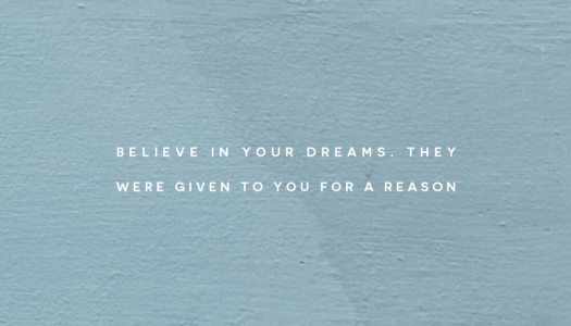 Believe in your dreams. They were given to you for a reason.