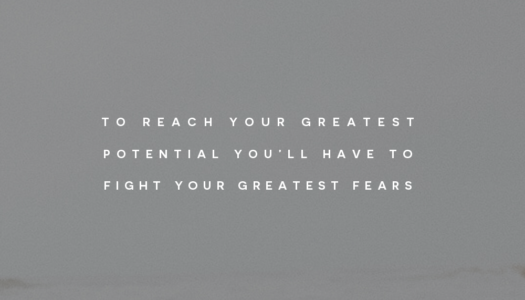 To reach your greatest potential you'll have to fight your greatest fears