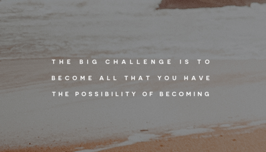 The big challenge is to become all that you have the possibility of becoming
