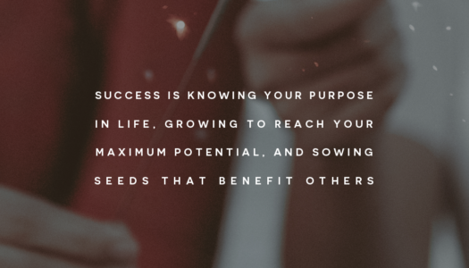 Success is knowing your purpose in life, growing to reach your maximum potential, and sowing seeds that benefit others