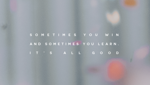Sometimes you win and sometimes you learn. It's all good.