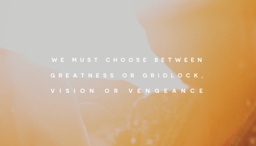 We must choose between greatness or gridlock, vision or vengeance.