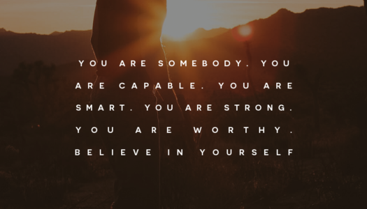 You are somebody. You are capable. You are smart. You are strong. You are worthy. Believe in yourself.