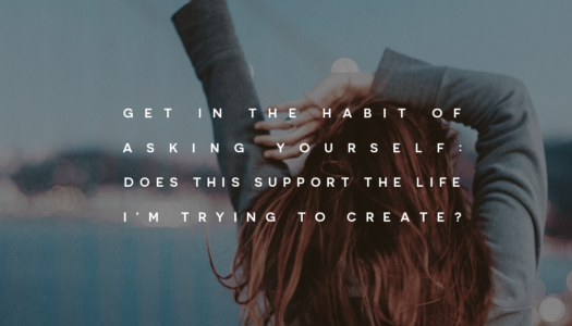 "Get in the habit of asking yourself: ""does this support the life I'm trying to create?"""
