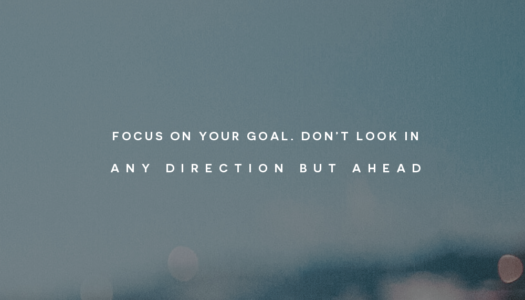 Focus on your goal. Don't look in any direction but ahead