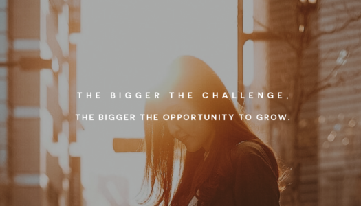 The Bigger the Challenge, the Bigger the Opportunity to Grow.