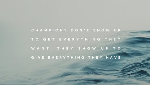 Champions don't show up to get everything they want; they show up to give everything they have