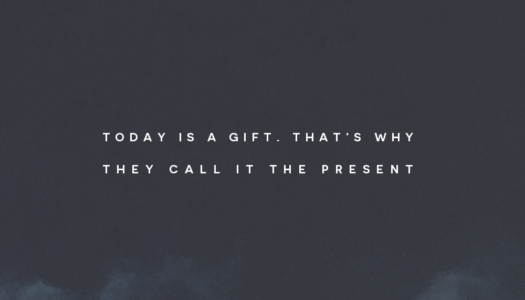 Today is a gift. That's why they call it the present