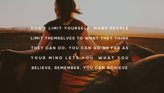 Don't limit yourself. Many people limit themselves to what they think they can do. You can go as far as your mind lets you. What you believe, remember, you can achieve