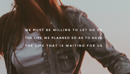We must be willing to let go of the life we planned so as to have the life that is waiting for us.