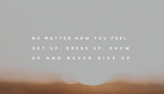 No matter how you feel, get up, dress up, show up and never give up