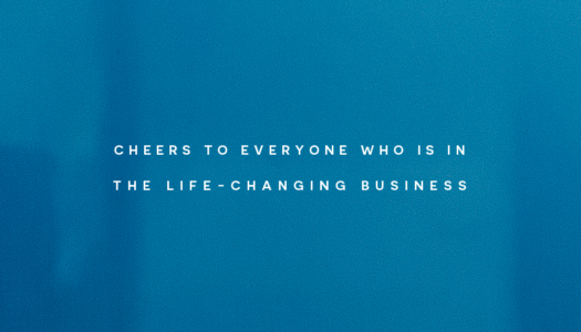Cheers to everyone who is in the life-changing business