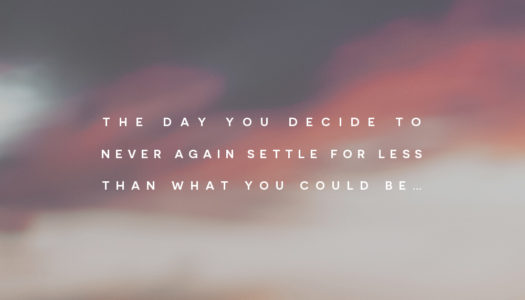 The day you decide to never again settle for less than what you could be…
