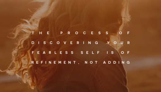 The process of discovering your fearless self is of refinement, not adding.