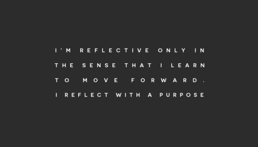 I'm reflective only in the sense that I learn to move forward. I reflect with a purpose.
