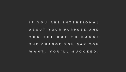 If you are intentional about your purpose and you set out to cause the change you say you want; you'll succeed.