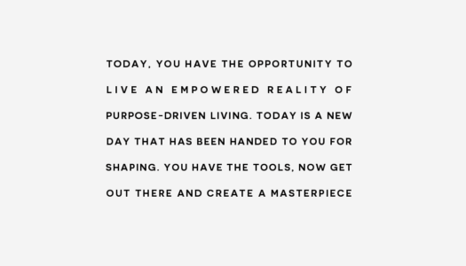 You have the opportunity to live an empowered reality of purpose-driven living