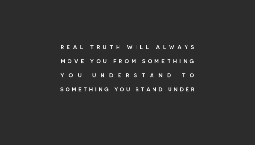 Real truth will always move you from something you understand to something you stand under.