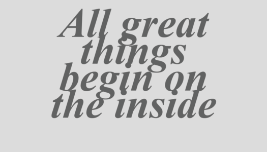 All great things begin on the inside